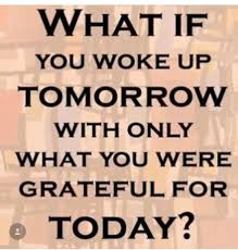 Image result for what if we woke up tomorrow with only what we were grateful for today